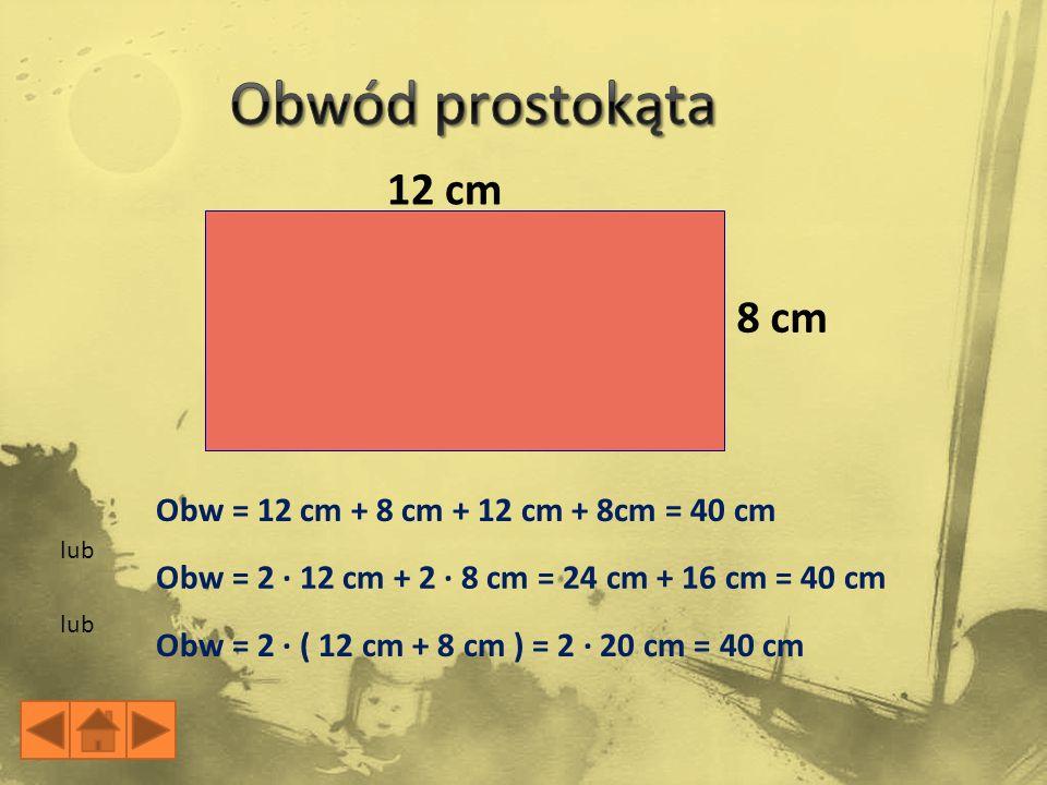 12 cm 8 cm Obw = 12 cm + 8 cm + 12 cm + 8cm = 40 cm Obw = 2 · 12 cm + 2 · 8 cm = 24 cm + 16 cm = 40 cm Obw = 2 · ( 12 cm + 8 cm ) = 2 · 20 cm = 40 cm