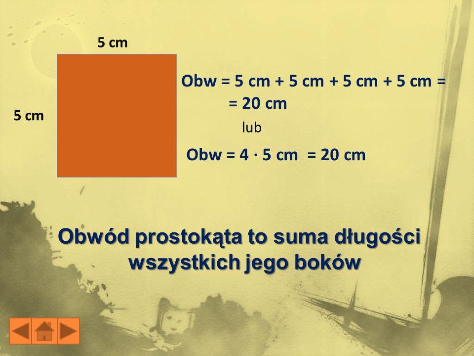 5 cm Obw = 5 cm + 5 cm + 5 cm + 5 cm = = 20 cm Obw = 4 · 5 cm = 20 cm lub Obwód prostokąta to suma długości wszystkich jego boków
