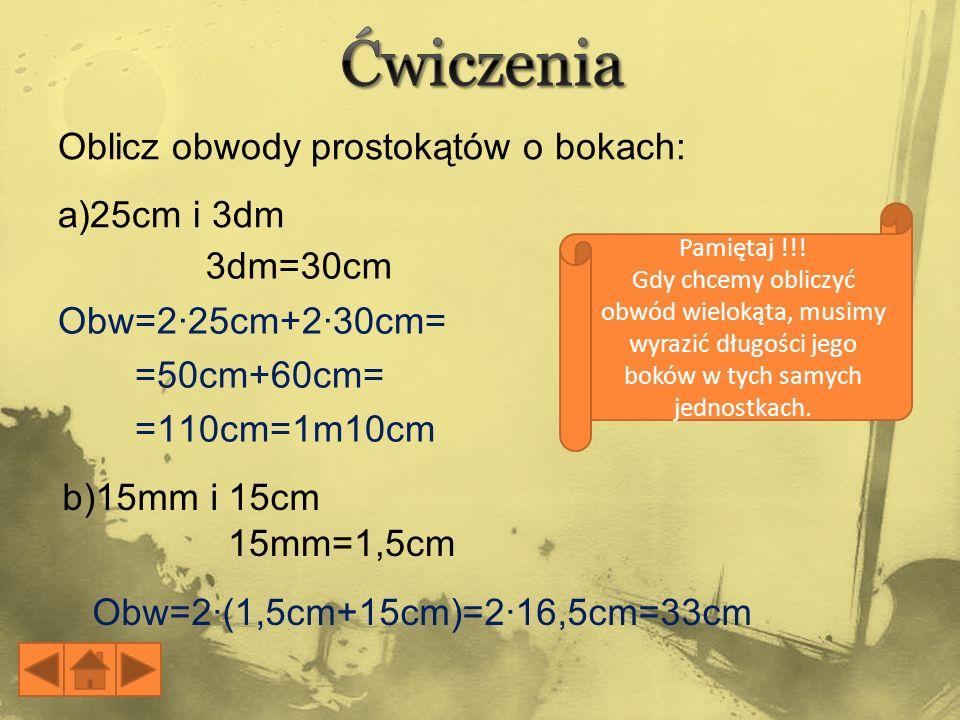 Obw=2·25cm+2·30cm= =50cm+60cm= =110cm=1m10cm Obw=2·(1,5cm+15cm)=2·16,5cm=33cm Pamiętaj !!! Gdy chcemy obliczyć obwód wielokąta, musimy wyrazić długośc