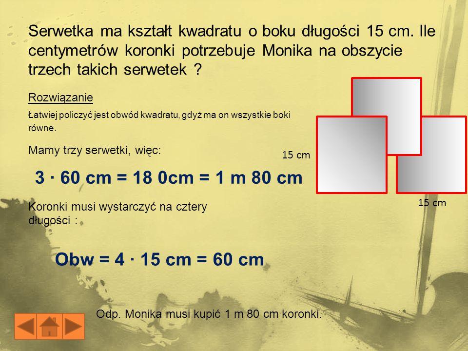 Łatwiej policzyć jest obwód kwadratu, gdyż ma on wszystkie boki równe. 15 cm Serwetka ma kształt kwadratu o boku długości 15 cm. Ile centymetrów koron