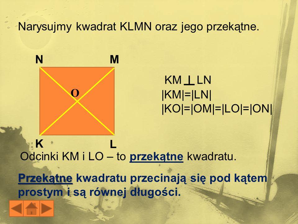 O M L N K Przekątne Przekątne kwadratu przecinają się pod kątem prostym i są równej długości. KM LN |KM|=|LN| |KO|=|OM|=|LO|=|ON| Narysujmy kwadrat KL