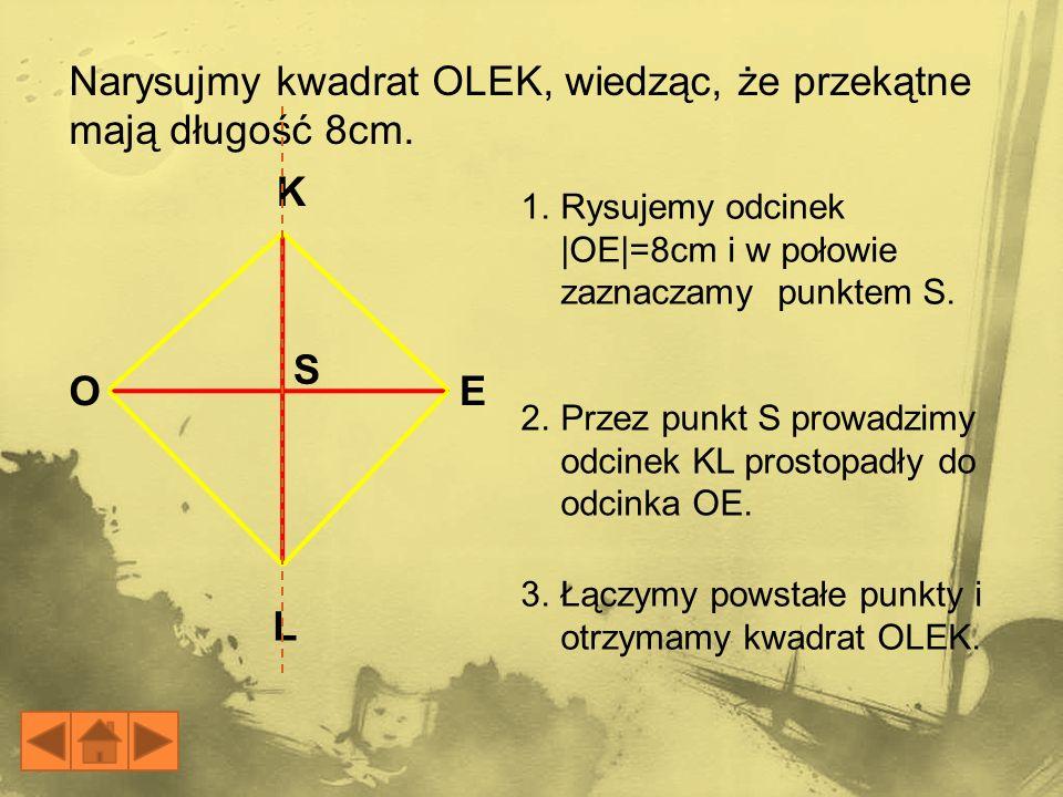 E K L O S Narysujmy kwadrat OLEK, wiedząc, że przekątne mają długość 8cm. 1.Rysujemy odcinek |OE|=8cm i w połowie zaznaczamy punktem S. 3.Łączymy pows