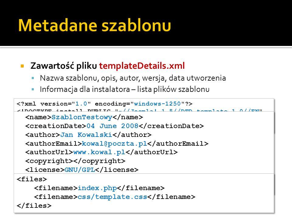 Zawartość pliku templateDetails.xml Nazwa szablonu, opis, autor, wersja, data utworzenia Informacja dla instalatora – lista plików szablonu <!DOCTYPE