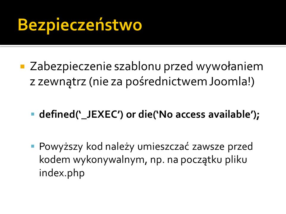 Zabezpieczenie szablonu przed wywołaniem z zewnątrz (nie za pośrednictwem Joomla!) defined(_JEXEC) or die(No access available); Powyższy kod należy um