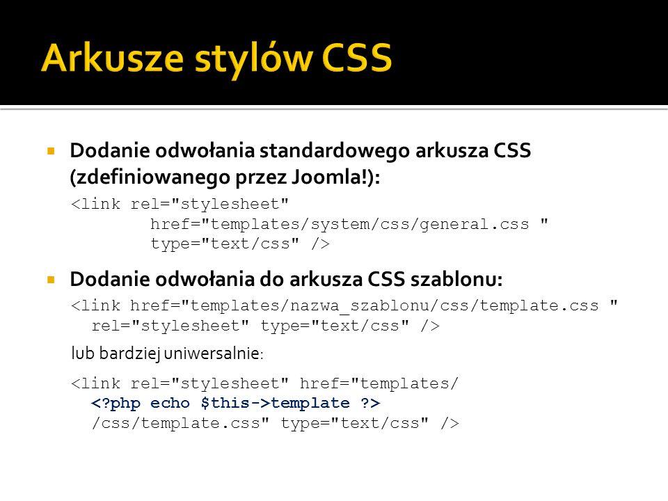 Dodanie odwołania standardowego arkusza CSS (zdefiniowanego przez Joomla!): Dodanie odwołania do arkusza CSS szablonu: lub bardziej uniwersalnie: temp