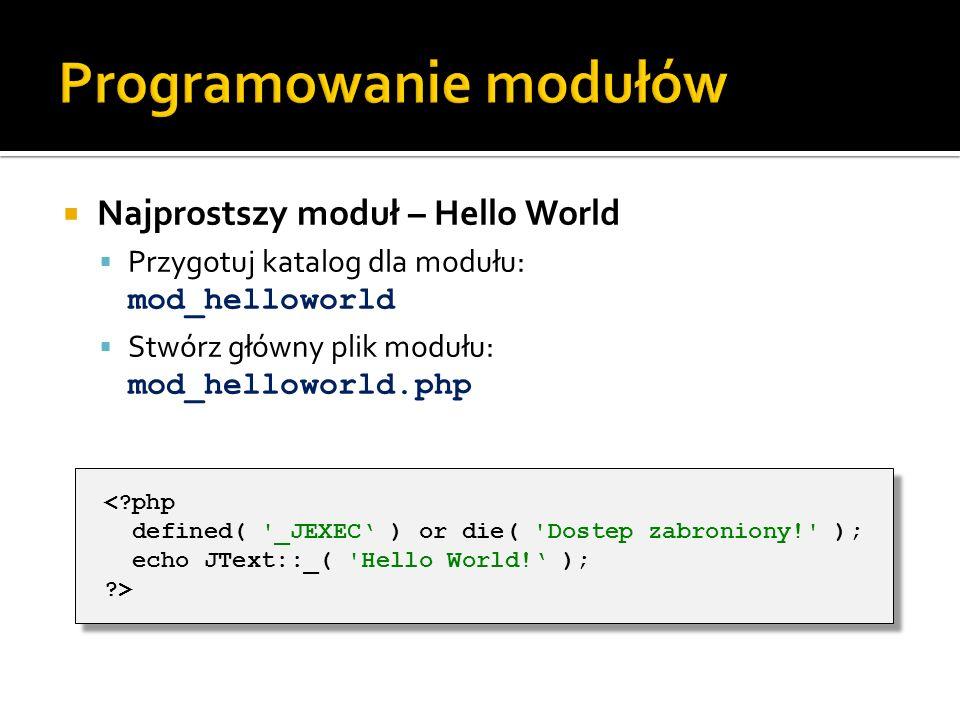 Najprostszy moduł – Hello World Przygotuj katalog dla modułu: mod_helloworld Stwórz główny plik modułu: mod_helloworld.php <?php defined( '_JEXEC ) or