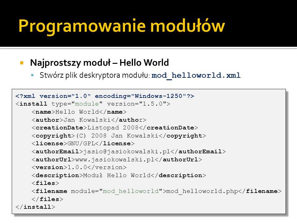 Najprostszy moduł – Hello World Stwórz plik deskryptora modułu: mod_helloworld.xml Hello World Jan Kowalski Listopad 2008 (C) 2008 Jan Kowalski GNU/GP