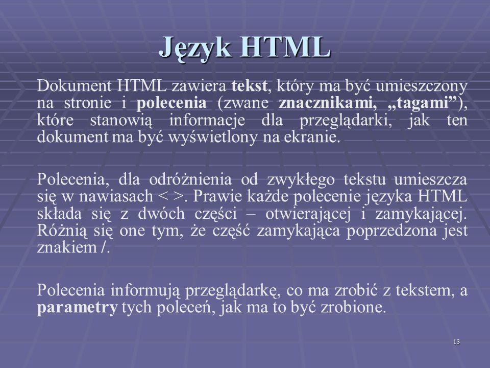13 Język HTML Dokument HTML zawiera tekst, który ma być umieszczony na stronie i polecenia (zwane znacznikami, tagami), które stanowią informacje dla