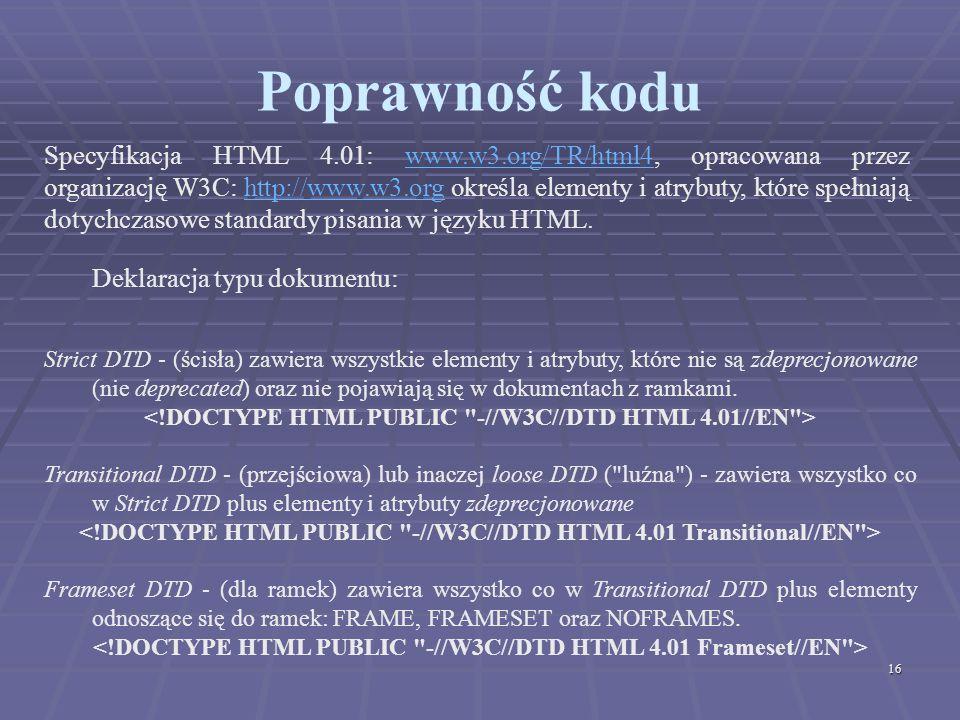 16 Poprawność kodu Deklaracja typu dokumentu: Strict DTD - (ścisła) zawiera wszystkie elementy i atrybuty, które nie są zdeprecjonowane (nie deprecate