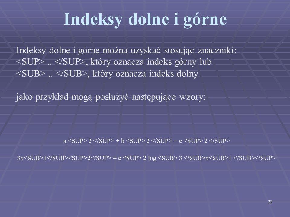 22 Indeksy dolne i górne Indeksy dolne i górne można uzyskać stosując znaczniki:.., który oznacza indeks górny lub.., który oznacza indeks dolny jako
