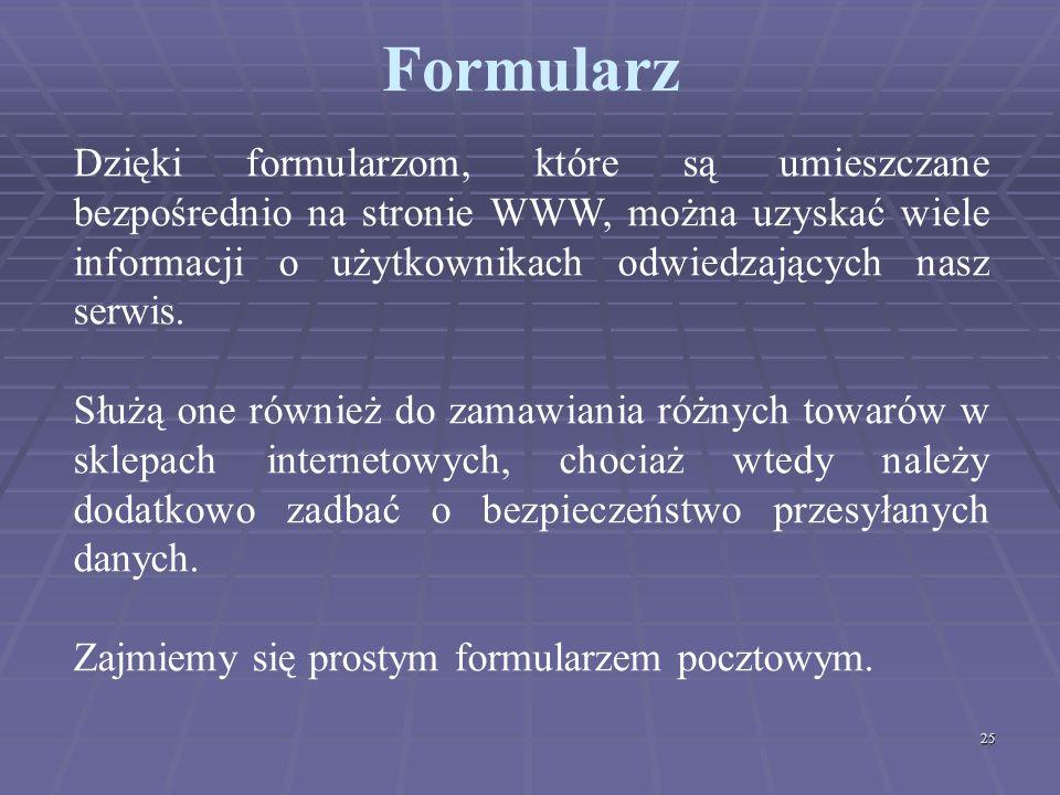 25 Formularz Dzięki formularzom, które są umieszczane bezpośrednio na stronie WWW, można uzyskać wiele informacji o użytkownikach odwiedzających nasz