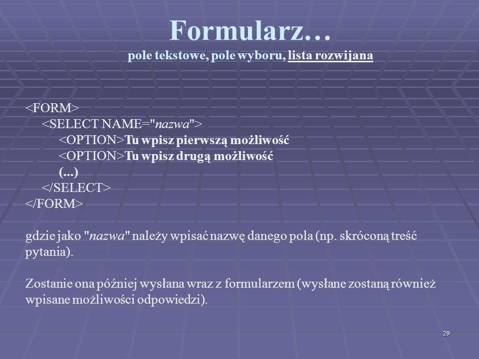 29 Formularz… pole tekstowe, pole wyboru, lista rozwijana Tu wpisz pierwszą możliwość Tu wpisz drugą możliwość (...) gdzie jako