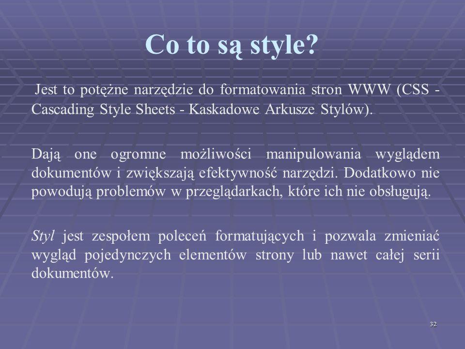 32 Co to są style? Jest to potężne narzędzie do formatowania stron WWW (CSS - Cascading Style Sheets - Kaskadowe Arkusze Stylów). Dają one ogromne moż
