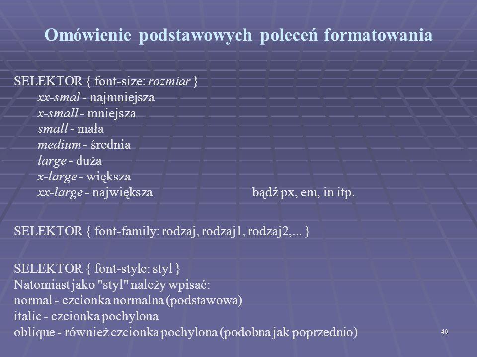 40 Omówienie podstawowych poleceń formatowania SELEKTOR { font-size: rozmiar } xx-smal - najmniejsza x-small - mniejsza small - mała medium - średnia