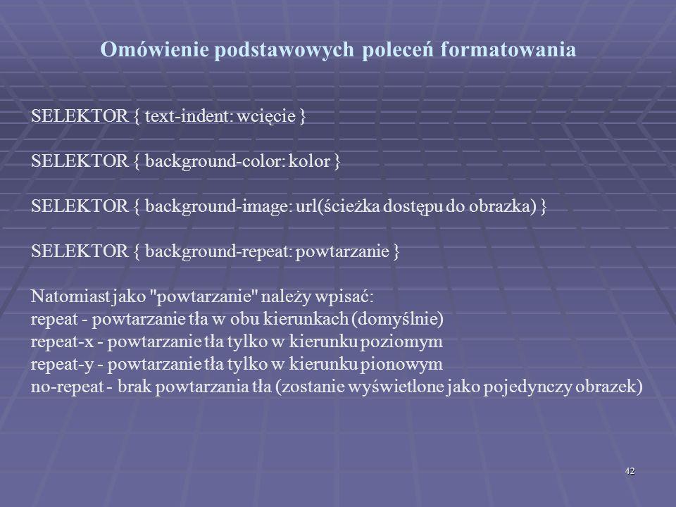 42 Omówienie podstawowych poleceń formatowania SELEKTOR { text-indent: wcięcie } SELEKTOR { background-color: kolor } SELEKTOR { background-image: url