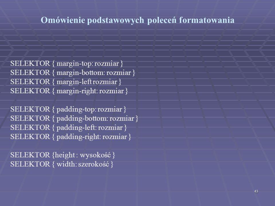 43 Omówienie podstawowych poleceń formatowania SELEKTOR { margin-top: rozmiar } SELEKTOR { margin-bottom: rozmiar } SELEKTOR { margin-left rozmiar } S
