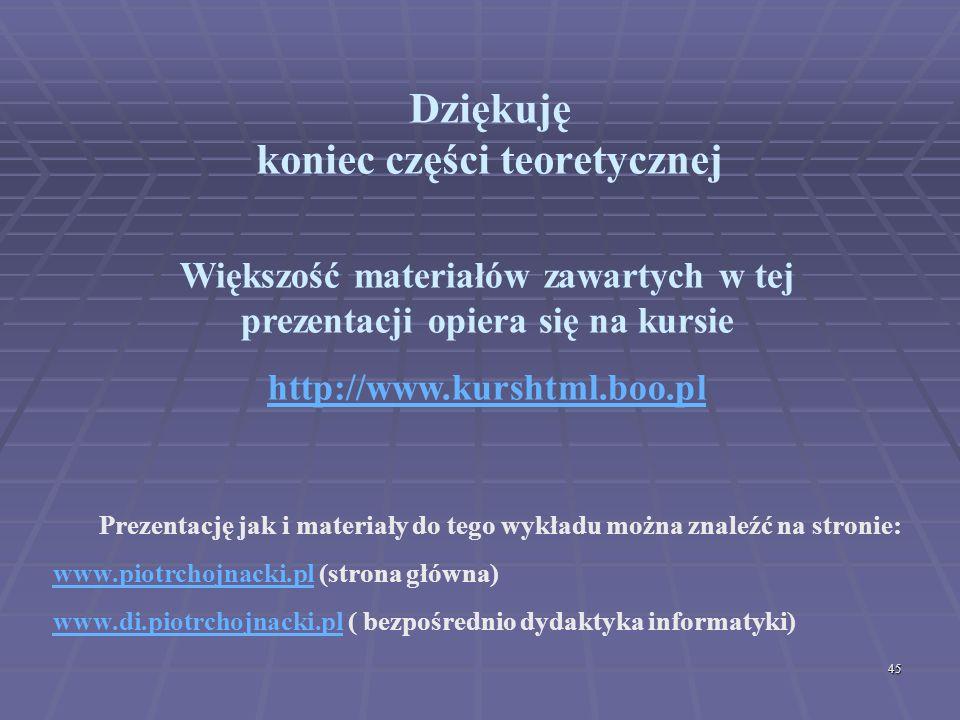 45 Dziękuję koniec części teoretycznej Prezentację jak i materiały do tego wykładu można znaleźć na stronie: www.piotrchojnacki.plwww.piotrchojnacki.p