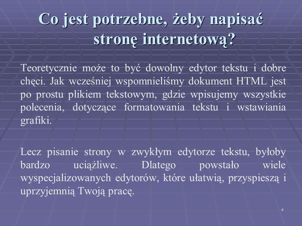 6 Co jest potrzebne, żeby napisać stronę internetową? Teoretycznie może to być dowolny edytor tekstu i dobre chęci. Jak wcześniej wspomnieliśmy dokume