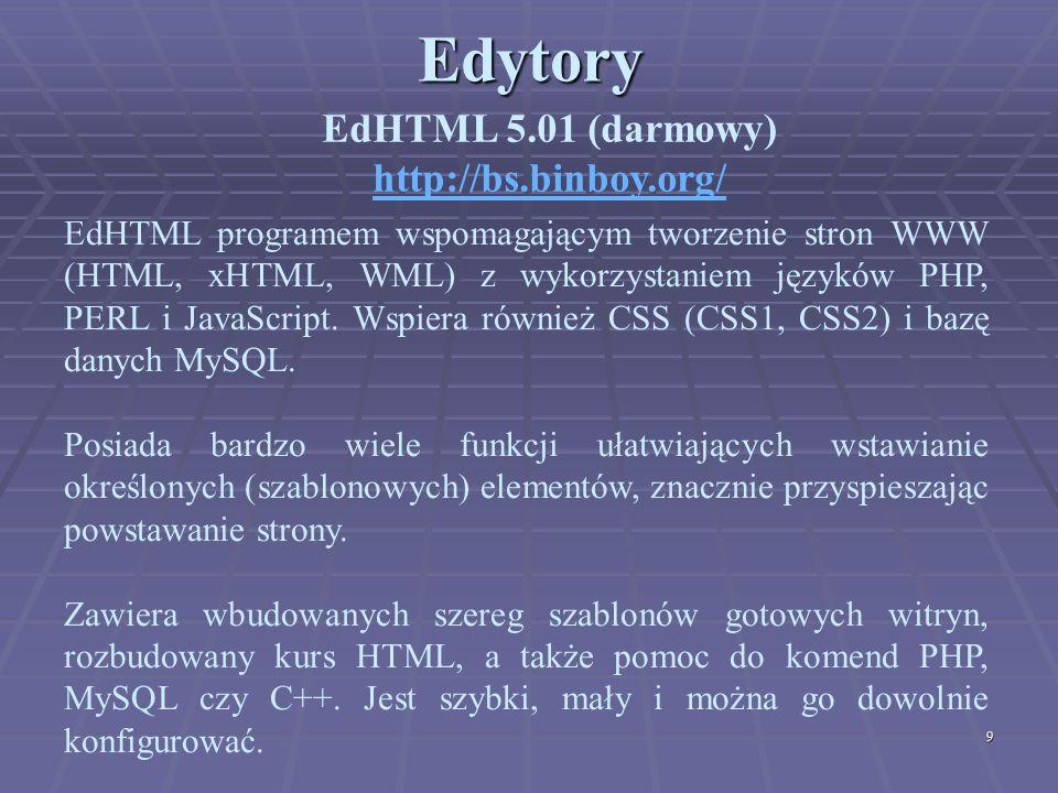 9Edytory EdHTML 5.01 (darmowy) http://bs.binboy.org/ EdHTML programem wspomagającym tworzenie stron WWW (HTML, xHTML, WML) z wykorzystaniem języków PH