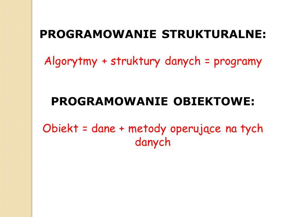 PROGRAMOWANIE STRUKTURALNE: Algorytmy + struktury danych = programy PROGRAMOWANIE OBIEKTOWE: Obiekt = dane + metody operujące na tych danych