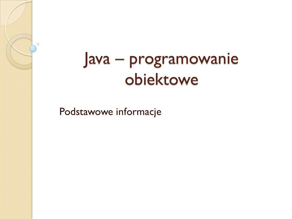 Java – programowanie obiektowe Podstawowe informacje