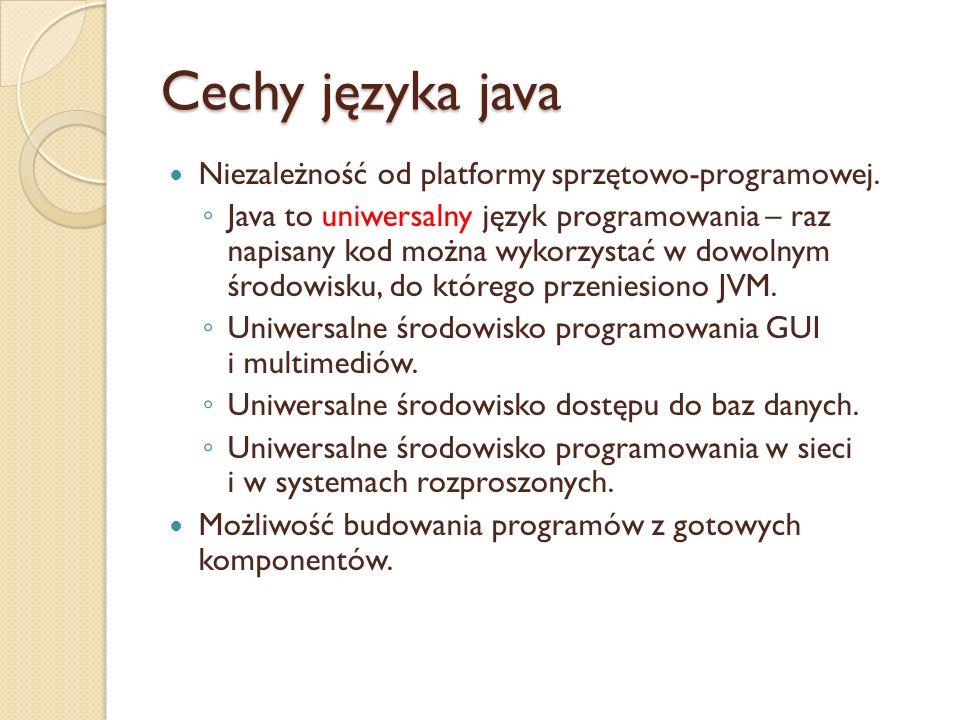 Cechy języka java Niezależność od platformy sprzętowo-programowej. Java to uniwersalny język programowania – raz napisany kod można wykorzystać w dowo