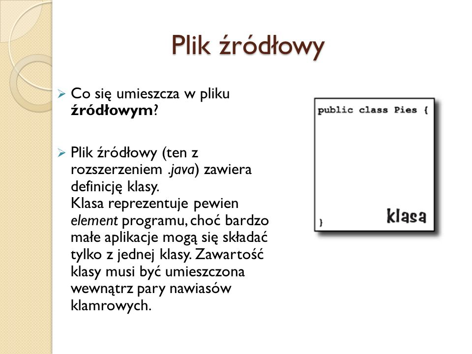 Plik źródłowy Co się umieszcza w pliku źródłowym? Plik źródłowy (ten z rozszerzeniem.java) zawiera definicję klasy. Klasa reprezentuje pewien element