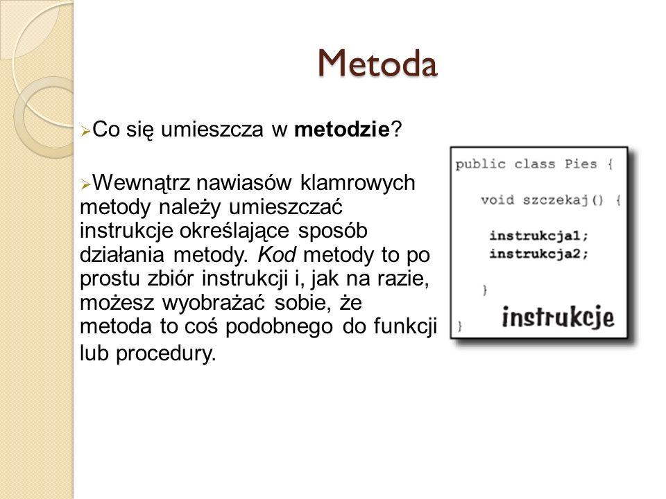 Metoda Co się umieszcza w metodzie? Wewnątrz nawiasów klamrowych metody należy umieszczać instrukcje określające sposób działania metody. Kod metody t