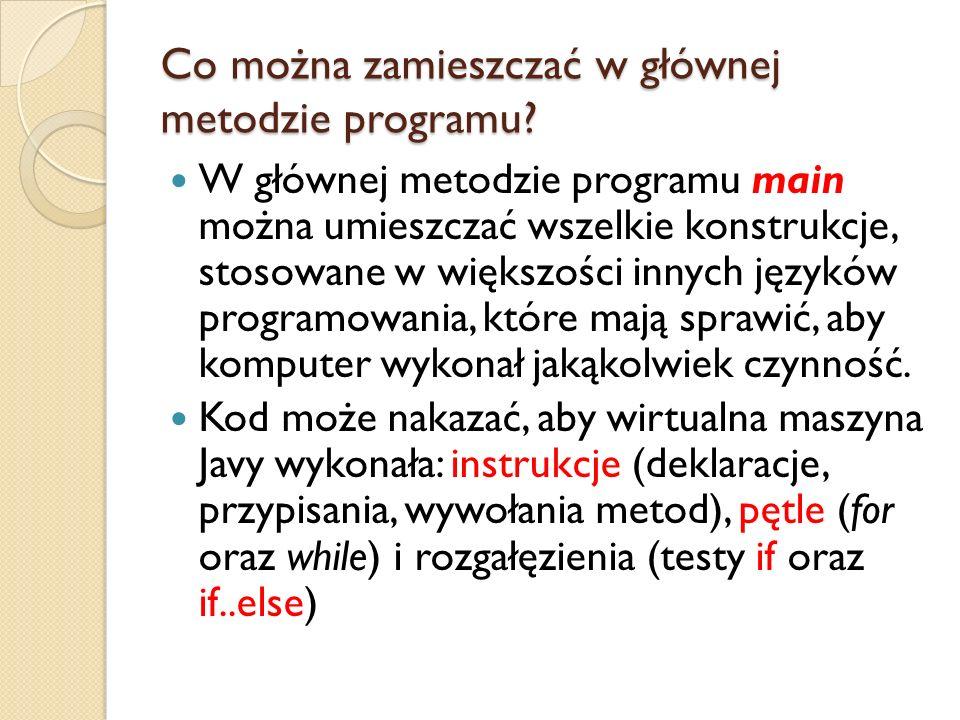 Co można zamieszczać w głównej metodzie programu? W głównej metodzie programu main można umieszczać wszelkie konstrukcje, stosowane w większości innyc