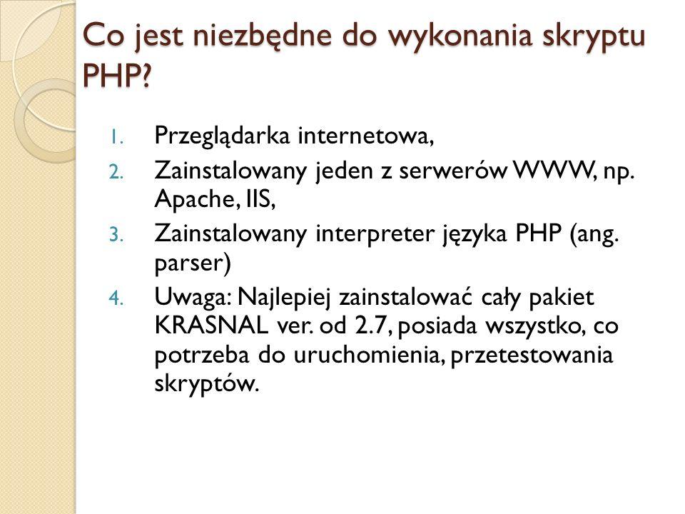 Co jest niezbędne do wykonania skryptu PHP? 1. Przeglądarka internetowa, 2. Zainstalowany jeden z serwerów WWW, np. Apache, IIS, 3. Zainstalowany inte