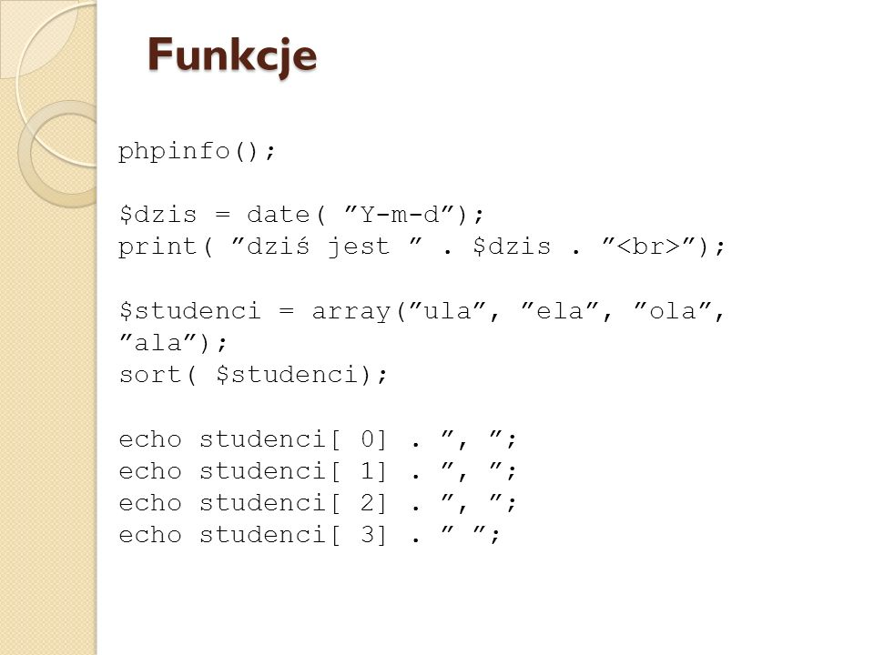 phpinfo(); $dzis = date( Y-m-d); print( dziś jest. $dzis. ); $studenci = array(ula, ela, ola, ala); sort( $studenci); echo studenci[ 0]., ; echo stude