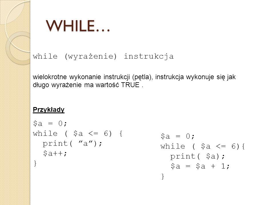while (wyrażenie) instrukcja wielokrotne wykonanie instrukcji (pętla), instrukcja wykonuje się jak długo wyrażenie ma wartość TRUE. Przykłady $a = 0;