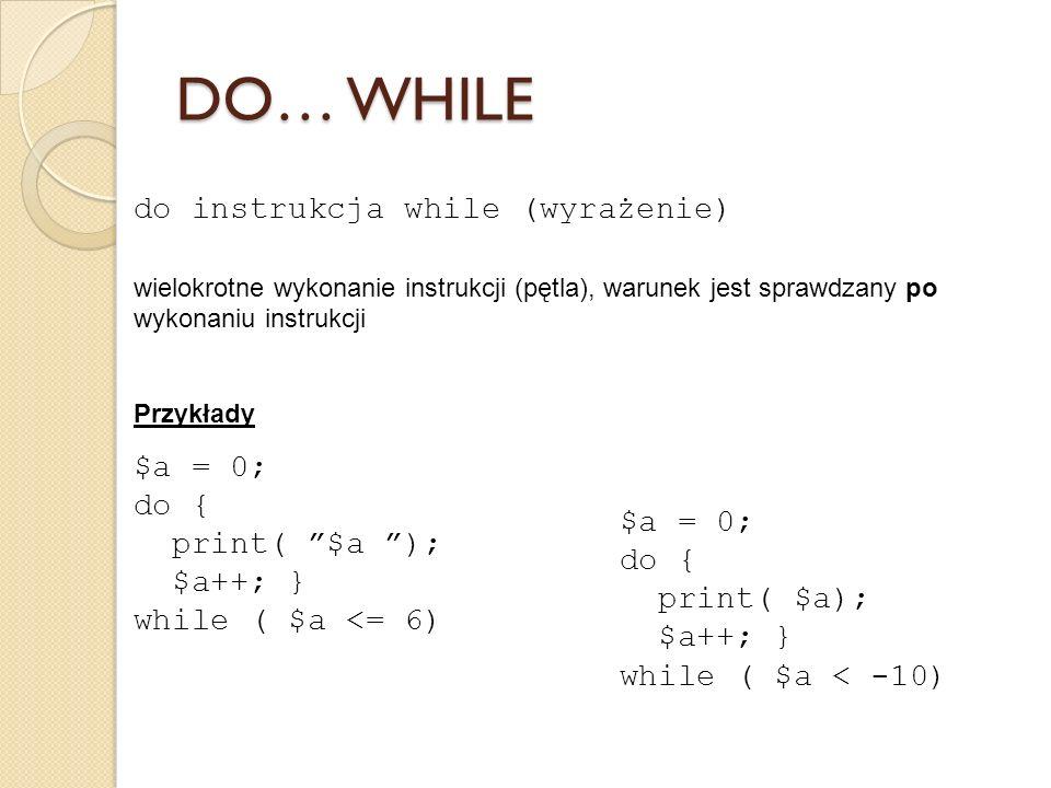 do instrukcja while (wyrażenie) wielokrotne wykonanie instrukcji (pętla), warunek jest sprawdzany po wykonaniu instrukcji Przykłady $a = 0; do { print