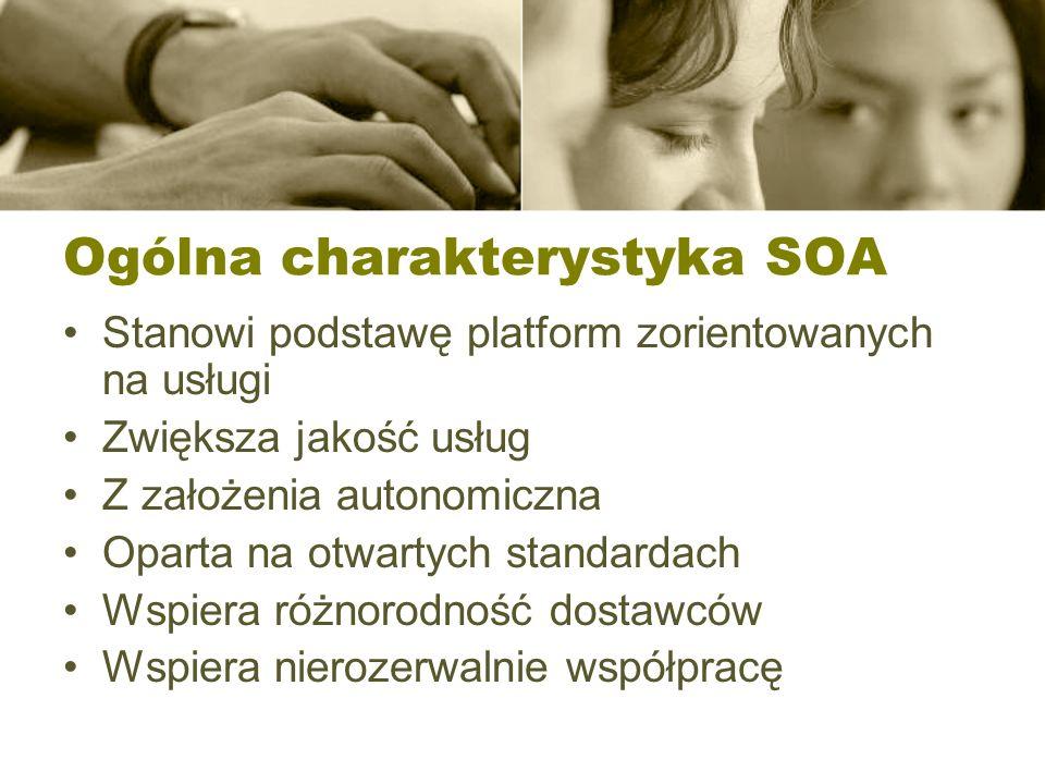Ogólna charakterystyka SOA Stanowi podstawę platform zorientowanych na usługi Zwiększa jakość usług Z założenia autonomiczna Oparta na otwartych stand