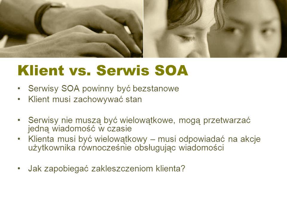 Klient vs. Serwis SOA Serwisy SOA powinny być bezstanowe Klient musi zachowywać stan Serwisy nie muszą być wielowątkowe, mogą przetwarzać jedną wiadom