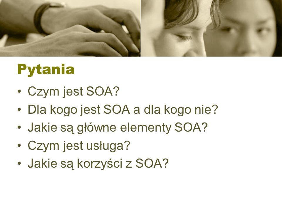 Pytania Czym jest SOA? Dla kogo jest SOA a dla kogo nie? Jakie są główne elementy SOA? Czym jest usługa? Jakie są korzyści z SOA?