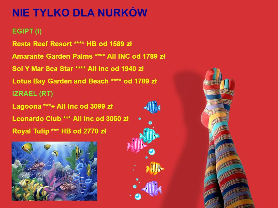 NIE TYLKO DLA NURKÓW EGIPT (I) Resta Reef Resort **** HB od 1589 zł Amarante Garden Palms **** All INC od 1789 zł Sol Y Mar Sea Star **** All Inc od 1940 zł Lotus Bay Garden and Beach **** od 1789 zł IZRAEL (RT) Lagoona ***+ All Inc od 3099 zł Leonardo Club *** All Inc od 3050 zł Royal Tulip *** HB od 2770 zł