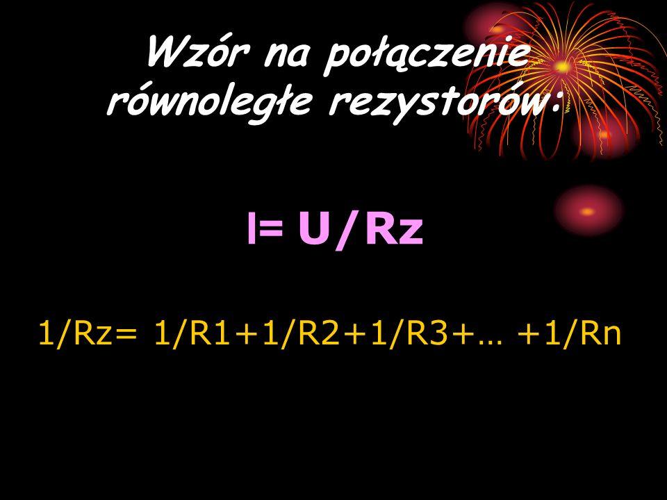 Wzór na połączenie równoległe rezystorów: I= U/Rz 1/Rz= 1/R1+1/R2+1/R3+… +1/Rn