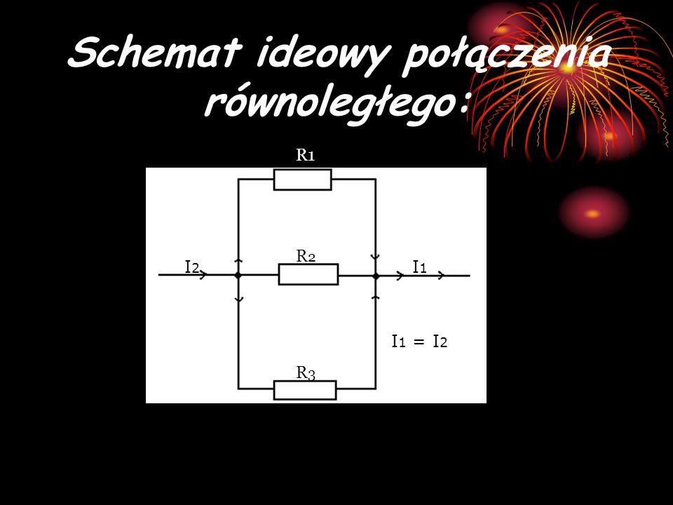 Schemat ideowy połączenia równoległego: R2R2 R1 R3R3 I2I2 I1I1 I 1 = I 2