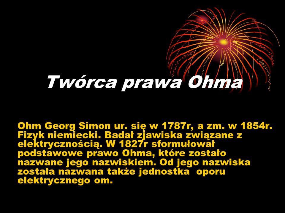 Twórca prawa Ohma Ohm Georg Simon ur. się w 1787r, a zm. w 1854r. Fizyk niemiecki. Badał zjawiska związane z elektrycznością. W 1827r sformułował pods