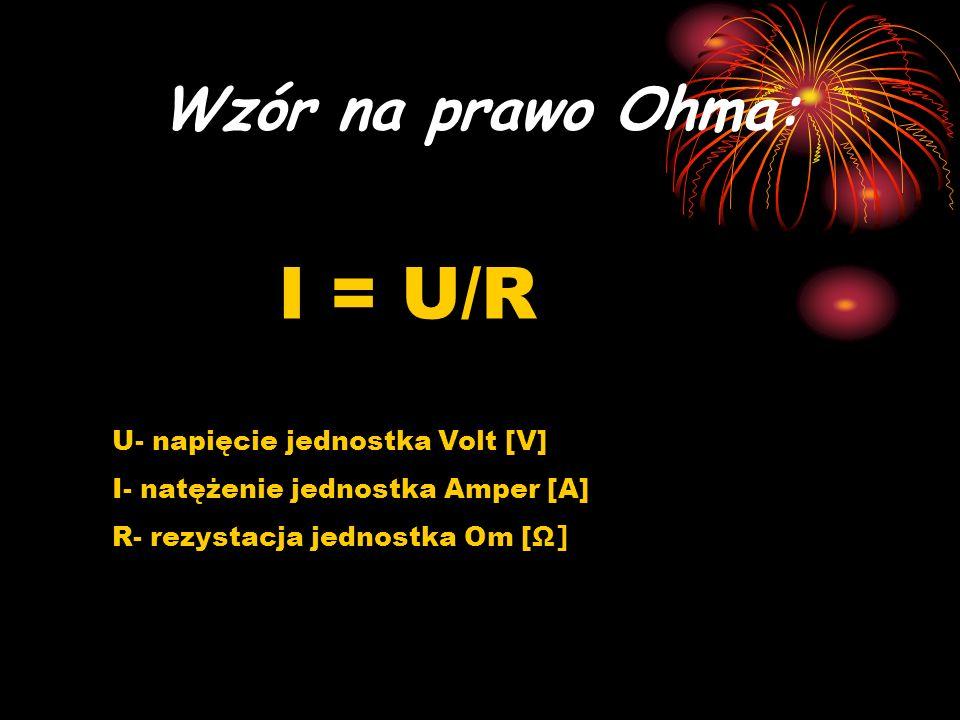 Wzór na prawo Ohma: I = U/R U- napięcie jednostka Volt [V] I- natężenie jednostka Amper [A] R- rezystacja jednostka Om [ Ω]