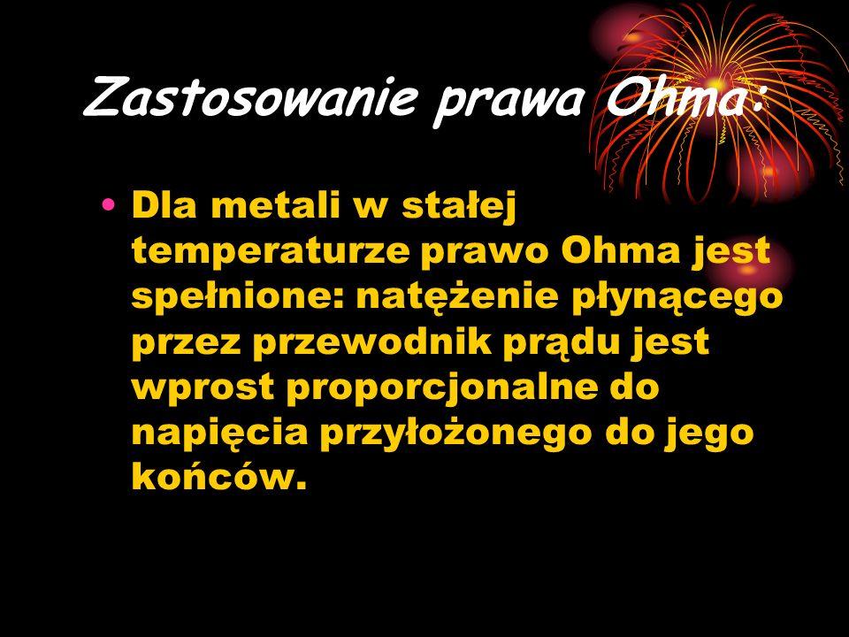 Zastosowanie prawa Ohma: Dla metali w stałej temperaturze prawo Ohma jest spełnione: natężenie płynącego przez przewodnik prądu jest wprost proporcjon