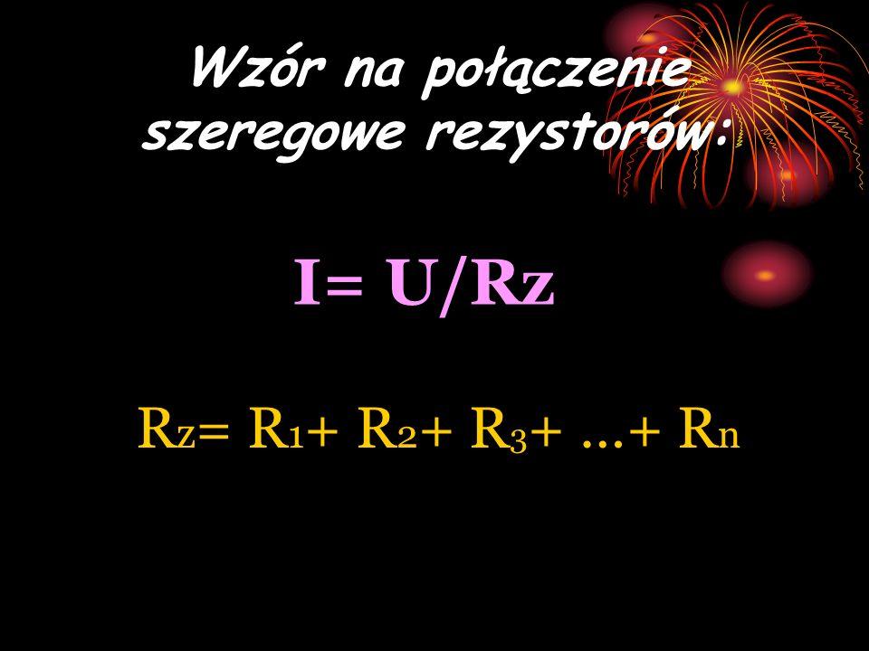 Wzór na połączenie szeregowe rezystorów: I= U/Rz R z = R 1 + R 2 + R 3 + …+ R n