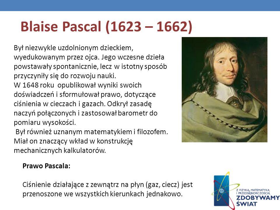 Blaise Pascal (1623 – 1662) Był niezwykle uzdolnionym dzieckiem, wyedukowanym przez ojca. Jego wczesne dzieła powstawały spontanicznie, lecz w istotny