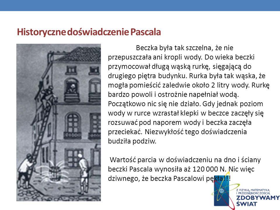 Historyczne doświadczenie Pascala Beczka była tak szczelna, że nie przepuszczała ani kropli wody. Do wieka beczki przymocował długą wąską rurkę, sięga