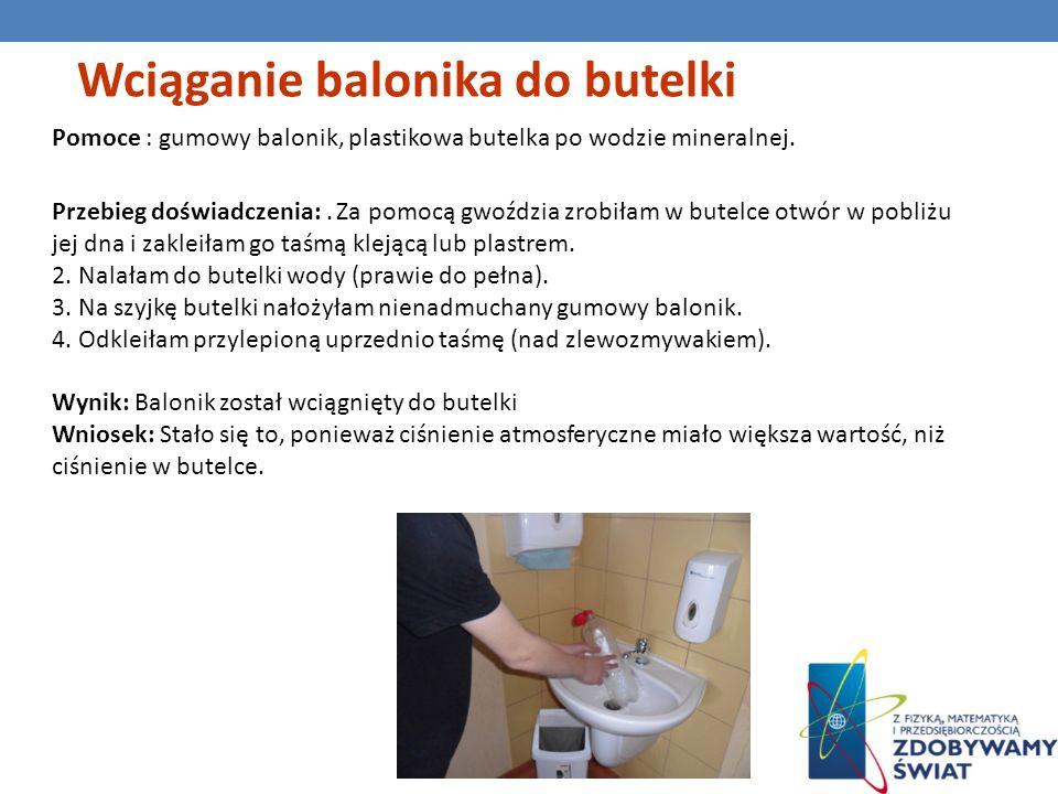 Wciąganie balonika do butelki Pomoce : gumowy balonik, plastikowa butelka po wodzie mineralnej. Przebieg doświadczenia:. Za pomocą gwoździa zrobiłam w