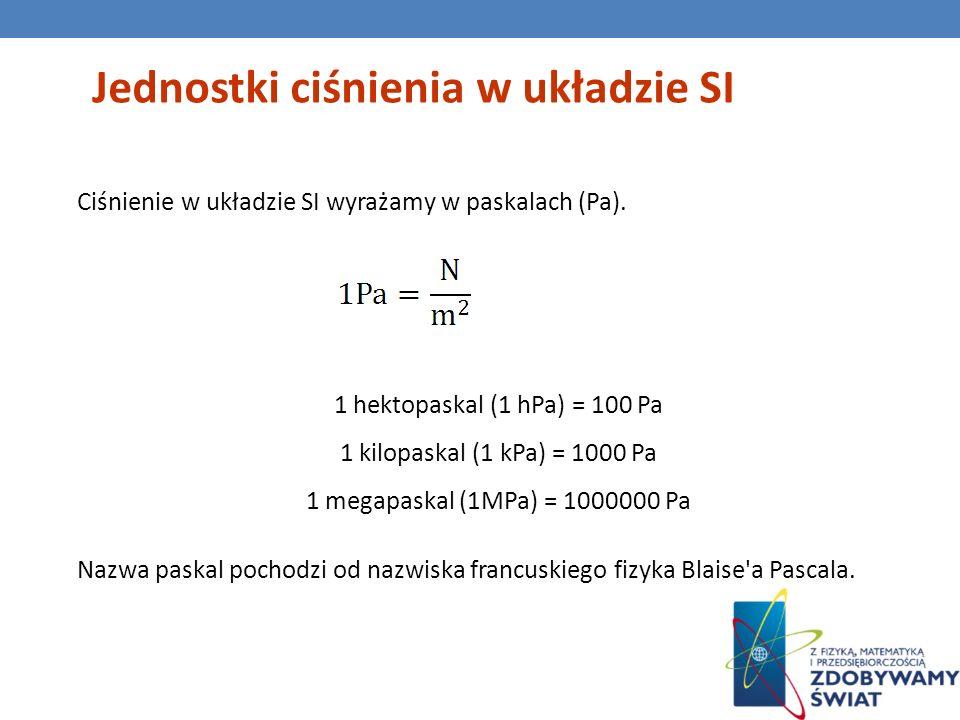 Jednostki ciśnienia w układzie SI Ciśnienie w układzie SI wyrażamy w paskalach (Pa). 1 hektopaskal (1 hPa) = 100 Pa 1 kilopaskal (1 kPa) = 1000 Pa 1 m