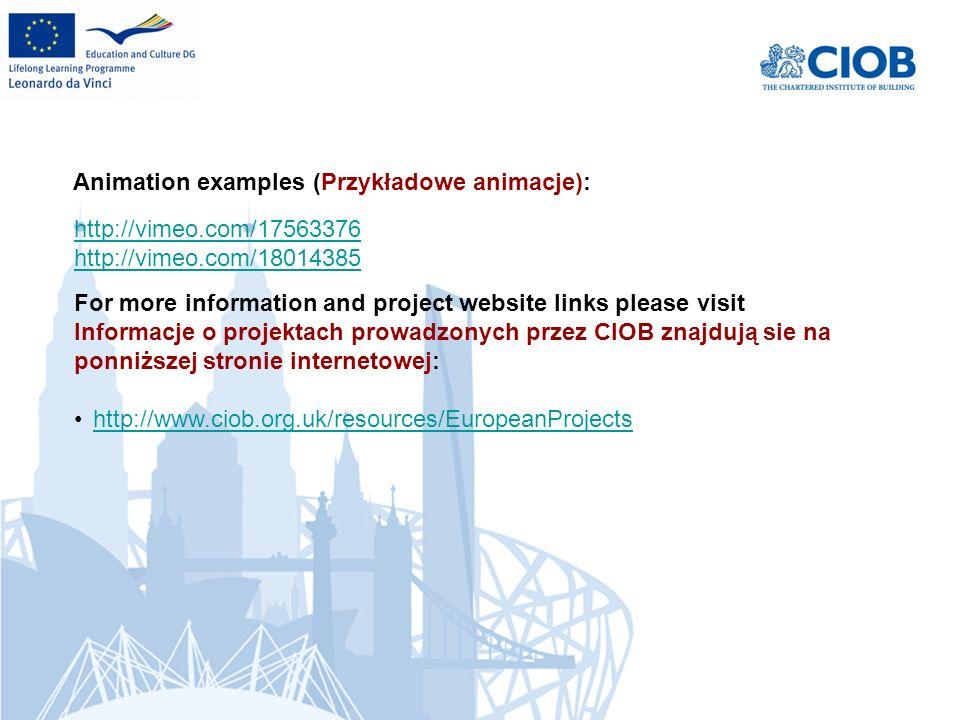 For more information and project website links please visit Informacje o projektach prowadzonych przez CIOB znajdują sie na ponniższej stronie internetowej: http://www.ciob.org.uk/resources/EuropeanProjects http://vimeo.com/17563376 http://vimeo.com/18014385 Animation examples (Przykładowe animacje):