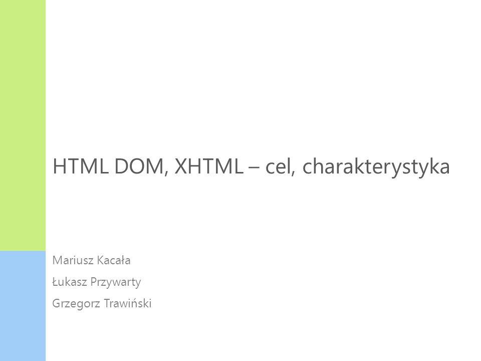 HTML DOM, XHTML – cel, charakterystyka Mariusz Kacała Łukasz Przywarty Grzegorz Trawiński HTML DOM XHTML