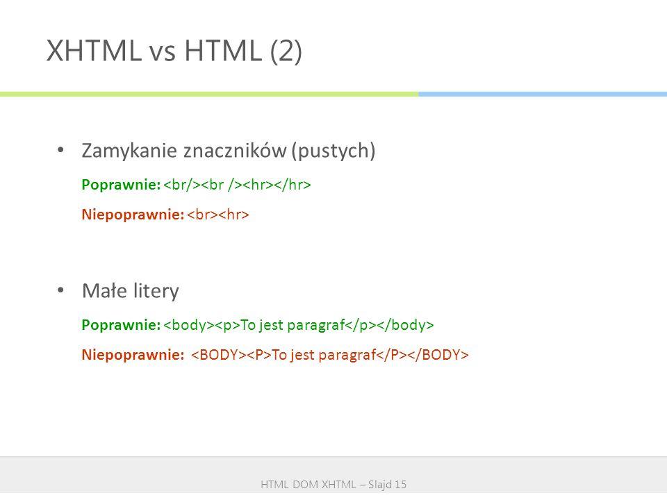 XHTML vs HTML (2) HTML DOM XHTML – Slajd 15 Zamykanie znaczników (pustych) Poprawnie: Niepoprawnie: Małe litery Poprawnie: To jest paragraf Niepoprawn